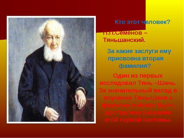 Кто этот человек? П.П.Семёнов –Тяньшанский. За какие заслуги ему присвоена вт...