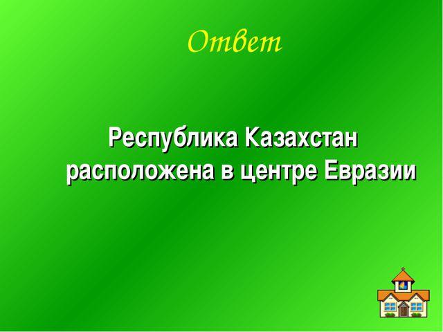 Ответ Республика Казахстан расположена в центре Евразии