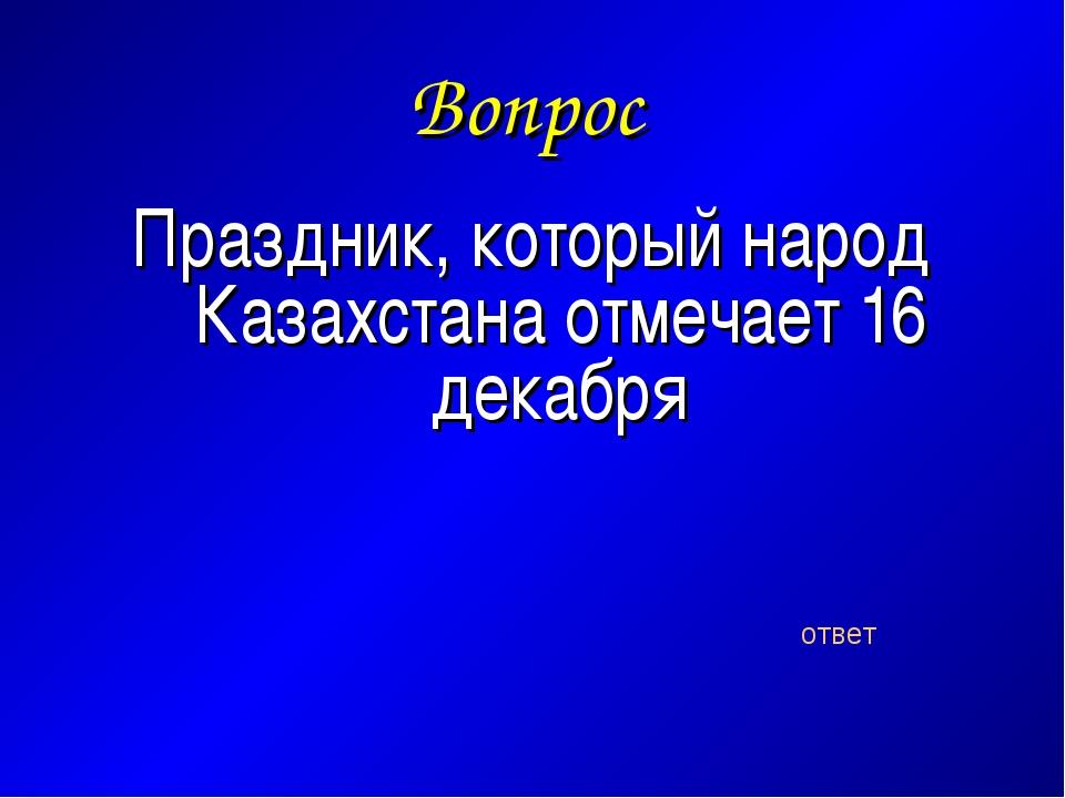 Вопрос Праздник, который народ Казахстана отмечает 16 декабря ответ