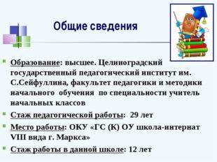 Общие сведения Образование: высшее. Целиноградский государственный педагогиче