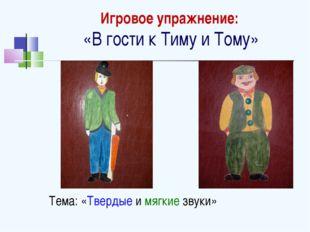 Игровое упражнение: «В гости к Тиму и Тому» Тема: «Твердые и мягкие звуки»