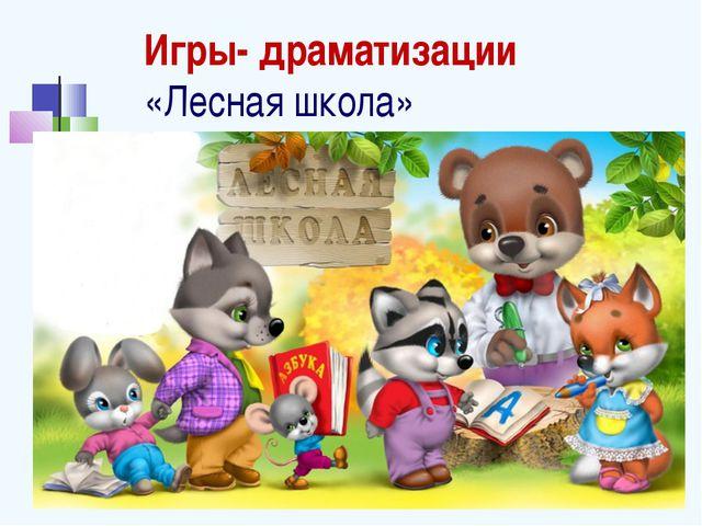 Игры- драматизации «Лесная школа»