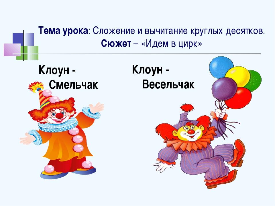 Тема урока: Сложение и вычитание круглых десятков. Сюжет – «Идем в цирк» Кло...