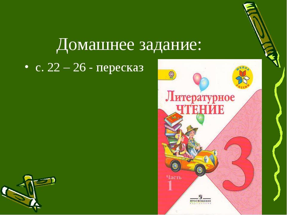 Домашнее задание: с. 22 – 26 - пересказ