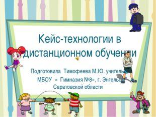 Кейс-технологии в дистанционном обучении Подготовила Тимофеева М.Ю. учитель М