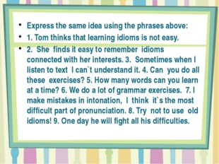 Express the same idea using the phrases above: 1. Tom thinks that learning i