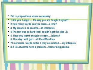 Put in prepositions where necessary: 1.Are you happy …. the way you are taug