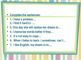 Complete the sentences: 1. I have a problem… 2. I find it hard to …. 3. One