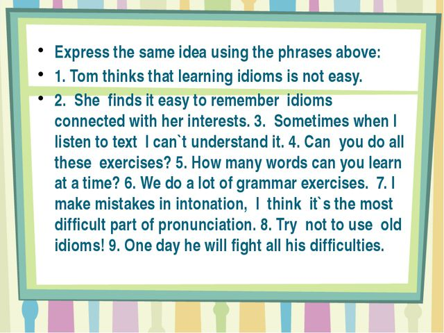 Express the same idea using the phrases above: 1. Tom thinks that learning i...