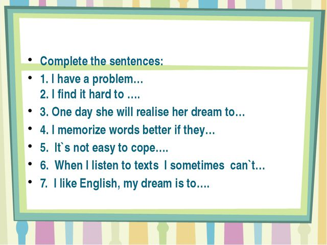 Complete the sentences: 1. I have a problem… 2. I find it hard to …. 3. One...