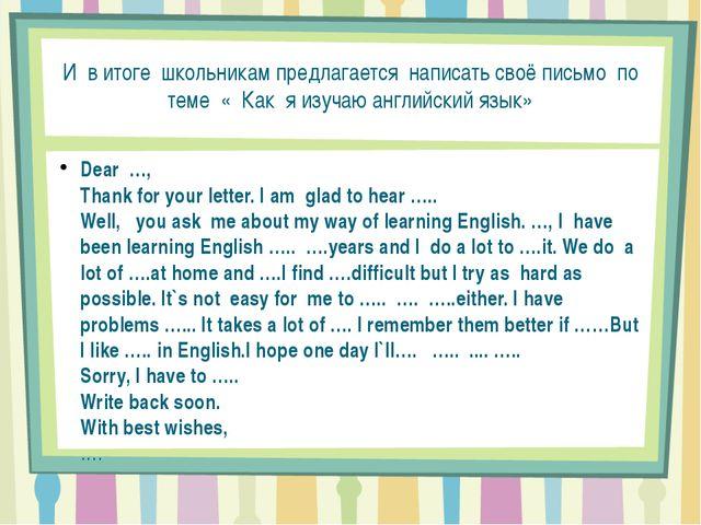 И в итоге школьникам предлагается написать своё письмо по теме « Как я изучаю...