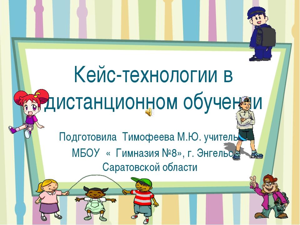 Кейс-технологии в дистанционном обучении Подготовила Тимофеева М.Ю. учитель М...