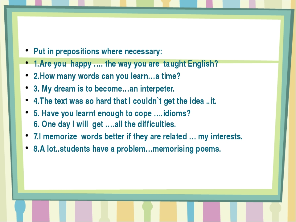 Put in prepositions where necessary: 1.Are you happy …. the way you are taug...