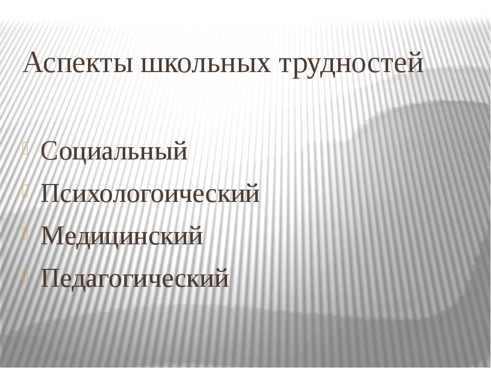 Аспекты школьных трудностей Социальный Психологоический Медицинский Педагогич...