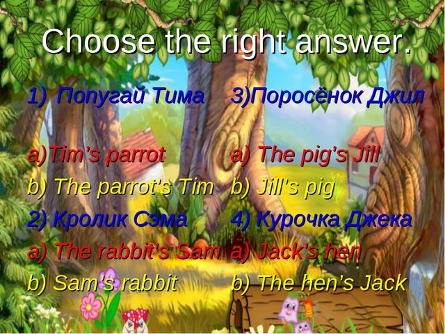 Choose the right answer. Попугай Тима a)Tim's parrot b) The parrot's Tim 2) К...