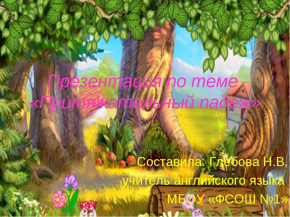 Презентация по теме «Притяжательный падеж» Составила: Глебова Н.В, учитель ан...