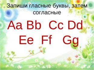 Запиши гласные буквы, затем согласные Aa Bb Cc Dd Ee Ff Gg