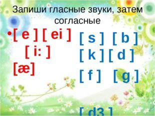 Запиши гласные звуки, затем согласные [ s ] [ b ] [ k ] [ d ] [ f ] [ g ] [ d