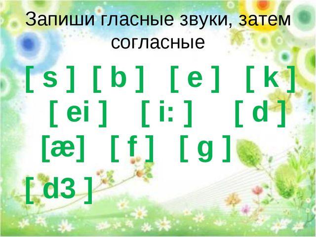 Запиши гласные звуки, затем согласные [ s ] [ b ] [ e ] [ k ] [ ei ] [ i: ] [...