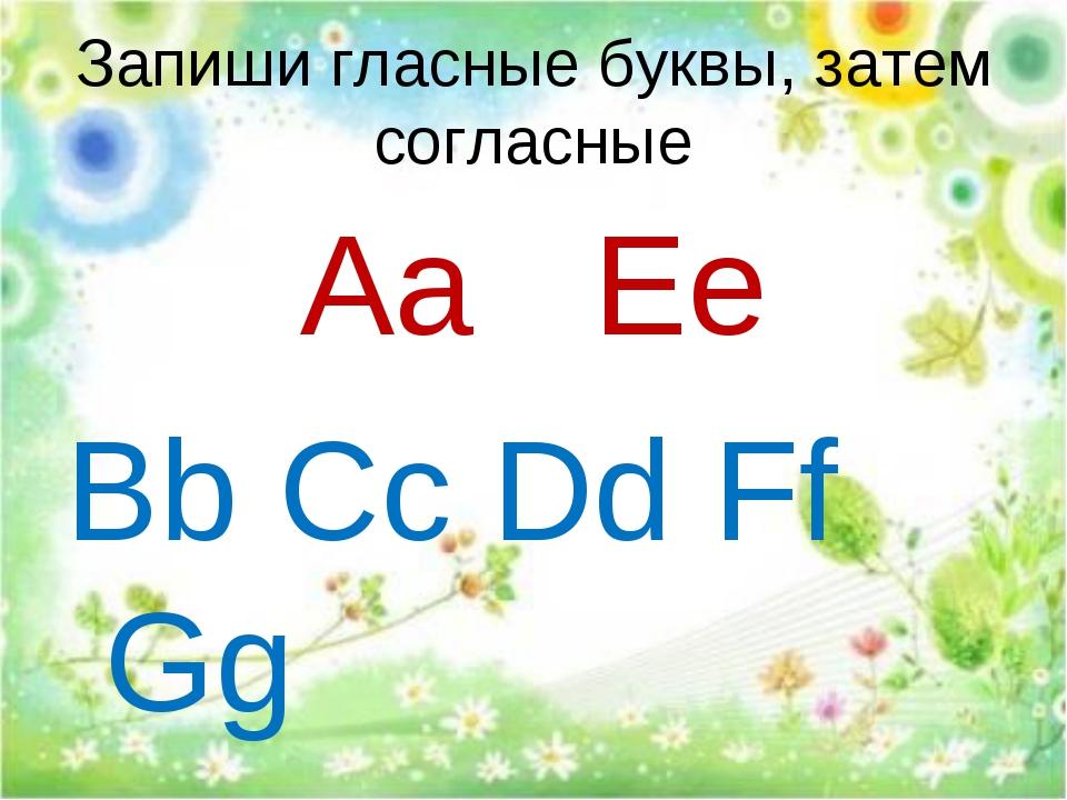Запиши гласные буквы, затем согласные Aa Ee Bb Cc Dd Ff Gg