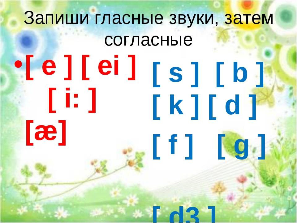 Запиши гласные звуки, затем согласные [ s ] [ b ] [ k ] [ d ] [ f ] [ g ] [ d...