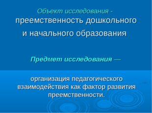 Объект исследования - преемственность дошкольного и начального образования Пр