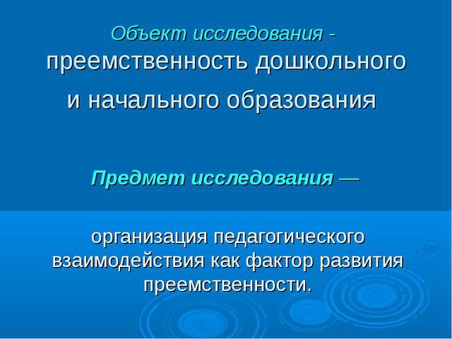 Объект исследования - преемственность дошкольного и начального образования Пр...