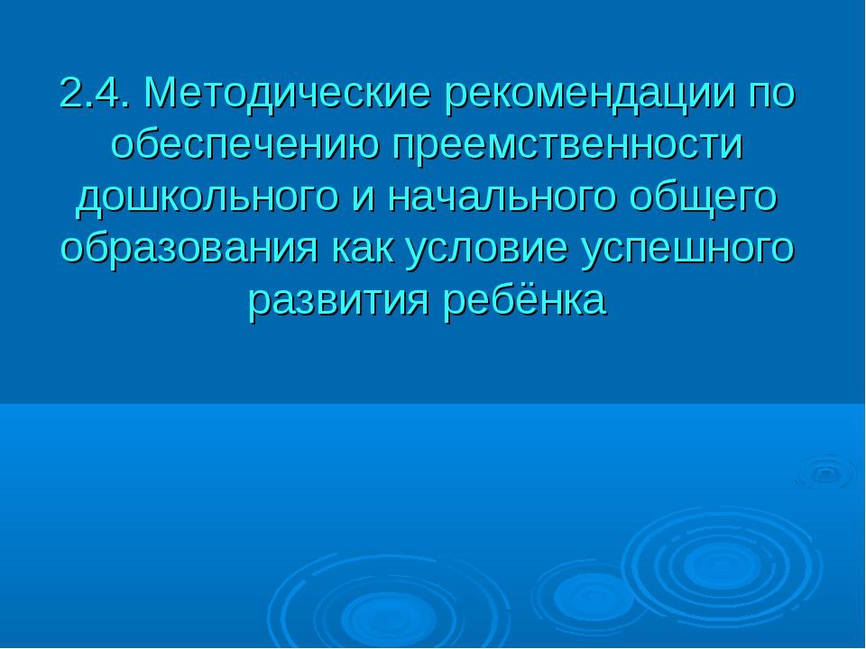 2.4. Методические рекомендации по обеспечению преемственности дошкольного и н...