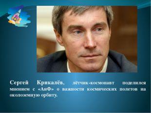 Сергей Крикалёв, лётчик-космонавт поделился мнением с «АиФ» о важности космич