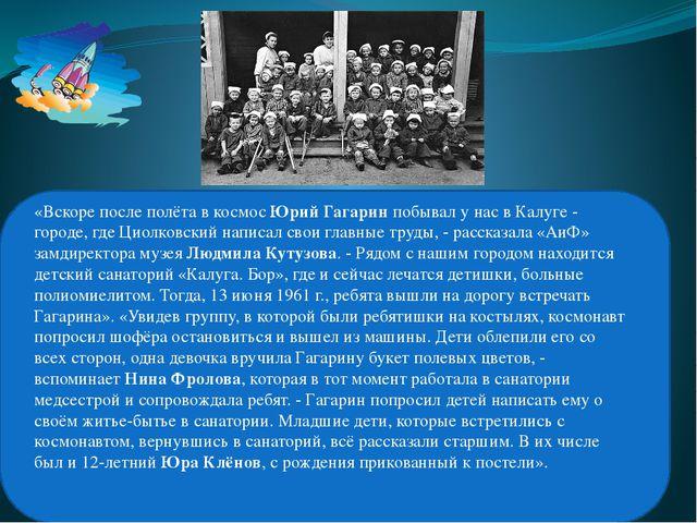 «Вскоре после полёта в космосЮрий Гагаринпобывал у нас в Калуге - городе,...