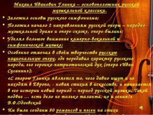 Михаил Иванович Глинка – основоположник русской музыкальной классики. Заложил