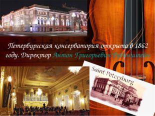 Петербургская консерватория открыта в 1862 году. Директор Антон Григорьевич Р