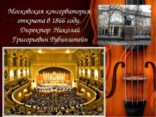 Московская консерватория открыта в 1866 году. Директор Николай Григорьевич Ру