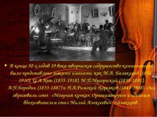 В конце 50-х годов 19 века творческое содружество композиторов было представ