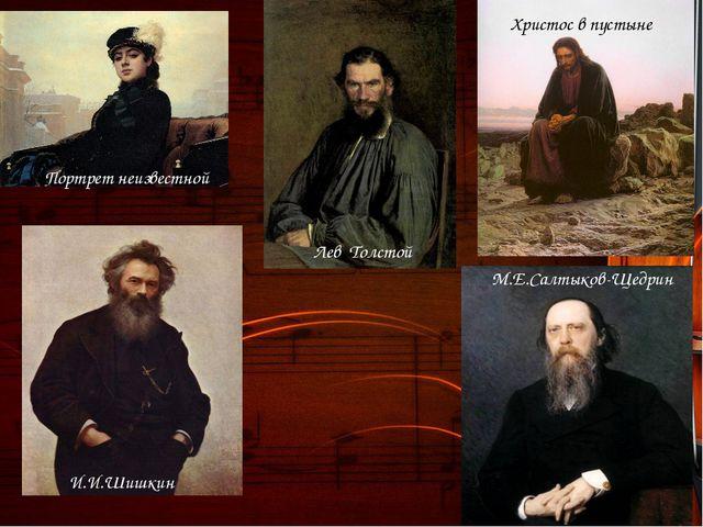Портрет неизвестной И.И.Шишкин Христос в пустыне М.Е.Салтыков-Щедрин Лев Толс...