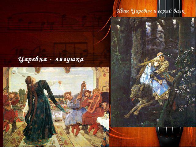 Иван Царевич и серый волк Царевна - лягушка