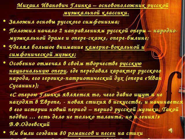 Михаил Иванович Глинка – основоположник русской музыкальной классики. Заложил...