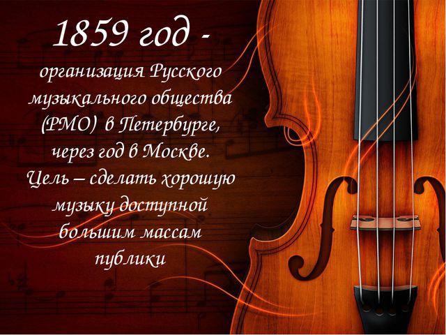 1859 год - организация Русского музыкального общества (РМО) в Петербурге, чер...