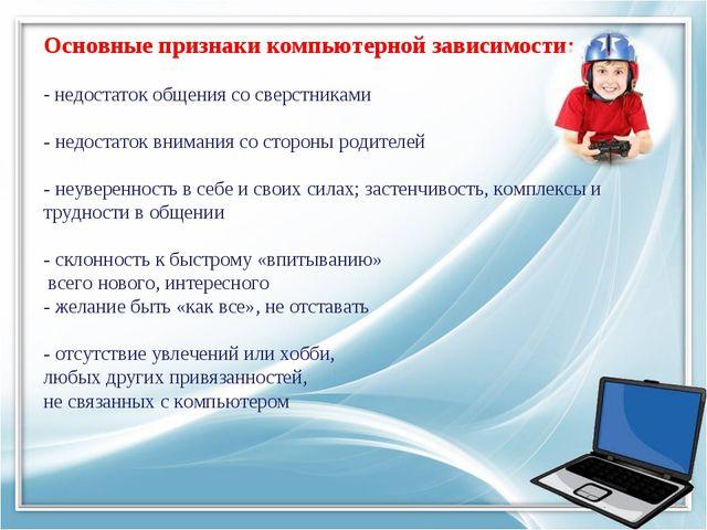Основные признаки компьютерной зависимости: - недостаток общения со сверстник...