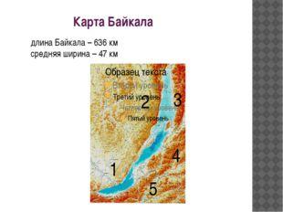 Карта Байкала 1 2 3 4 5 длина Байкала – 636 км средняя ширина – 47 км