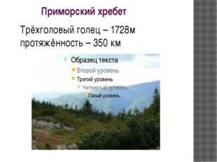 Приморский хребет Трёхголовый голец – 1728м протяжённость – 350 км