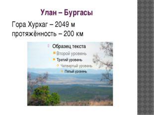 Улан – Бургасы Гора Хурхаг – 2049 м протяжённость – 200 км