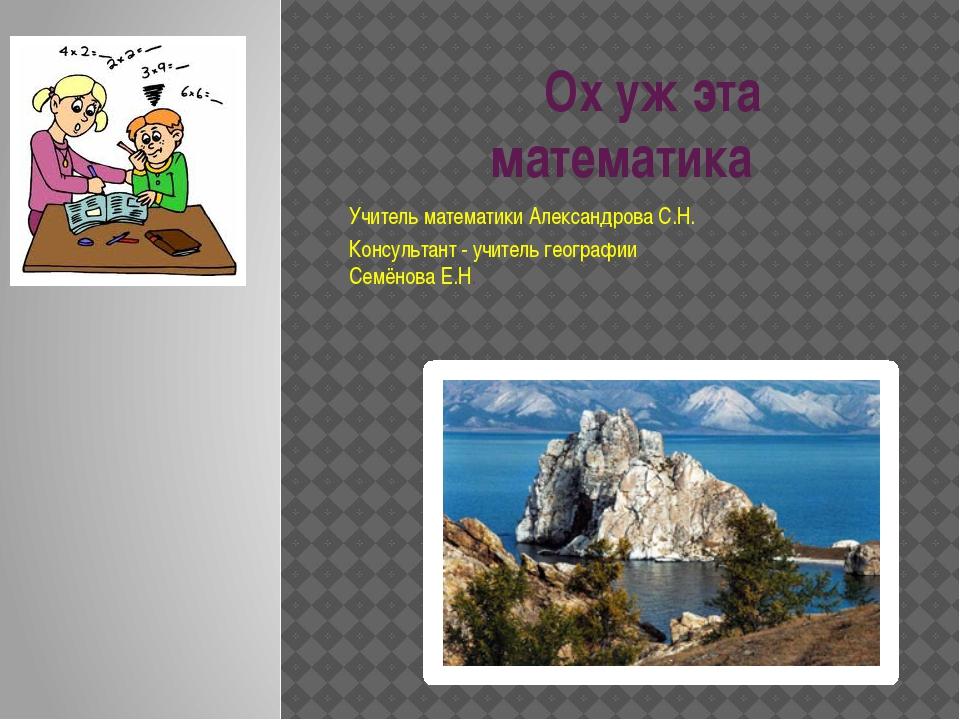 Ох уж эта математика Учитель математики Александрова С.Н. Консультант - учит...