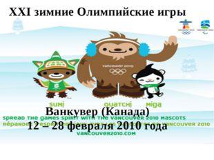 XXI зимние Олимпийские игры Ванкувер (Канада) 12 – 28 февраля 2010 года