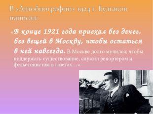 «В конце 1921 года приехал без денег, без вещей в Москву, чтобы остаться в н