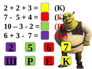 2 + 2 + 3 = 7(К) 7 - 5 + 4 = 6(Е) 10 – 3 - 2 = 5(Р) 6 + 3 - 7 = 2