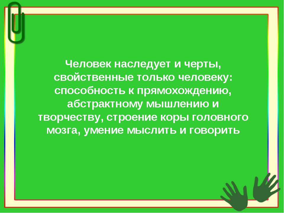 Человек наследует и черты, свойственные только человеку: способность к прямох...
