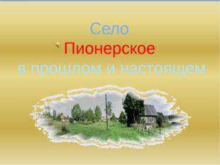 Село Пионерское в прошлом и настоящем