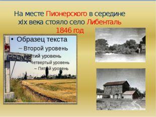 На месте Пионерского в середине хIх века стояло село Либенталь 1846 год