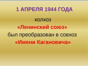 1 АПРЕЛЯ 1944 ГОДА колхоз «Ленинский союз» был преобразован в совхоз «Имени К